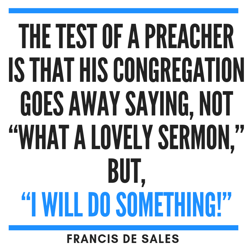 Quote The test of a preacher is that his congregation goes away saying, not What a lovely sermon but I will do something