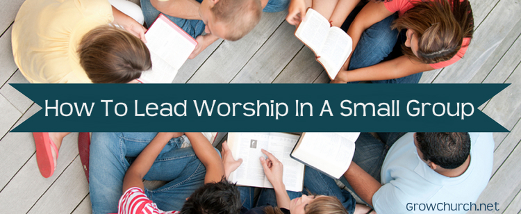 how to lead worship in a small group