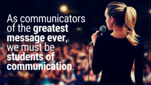 as communicators of the greatest message ever we must be students of communication