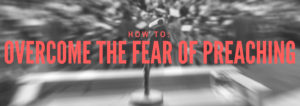 how to overcome the fear of preaching