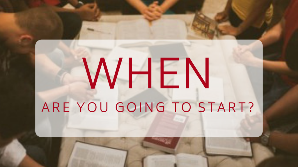 when are you going to start the small group bible study